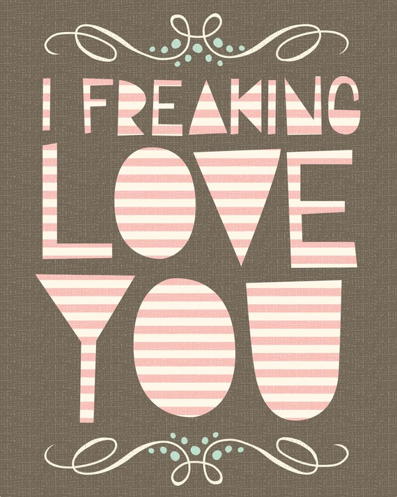 Freaking love you print
